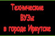 Технические ВУЗы Иркутска – сведения для абитуриентов: список учебных заведений и перечень специальностей